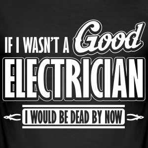 If I wasn't a good electrician, I would be dead Camisetas - Camiseta ajustada hombre
