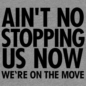 Ain't No Stopping Us Now - We're On The Move Camisetas - Camiseta premium mujer