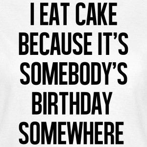 I eat cake because it's somebody T-Shirts - Women's T-Shirt