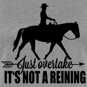 Just overtake! It's not a reining! T-shirts - Dame premium T-shirt