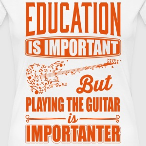 Playing the guitar is importanter than education T-Shirts - Frauen Premium T-Shirt