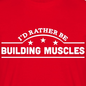 id rather be building muscles banner cop t-shirt - Men's T-Shirt