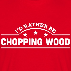 id rather be chopping wood banner t-shirt - Men's T-Shirt