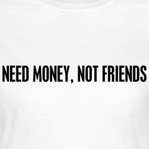 Need money not friends T-Shirts - Women's T-Shirt