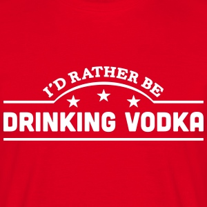 id rather be drinking vodka banner t-shirt - Men's T-Shirt