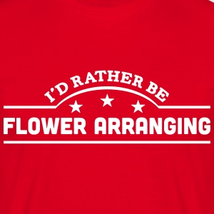 id rather be flower arranging banner cop t-shirt - Men's T-Shirt