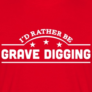 id rather be grave digging banner t-shirt - Men's T-Shirt
