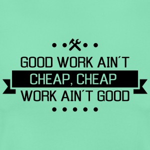 good work ain´t cheap work ain´t good T-Shirts - Frauen T-Shirt