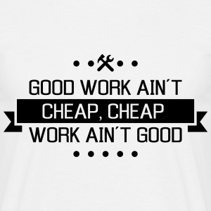 good work ain´t cheap work ain´t good T-Shirts - Männer T-Shirt
