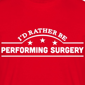 id rather be performing surgery banner c t-shirt - Men's T-Shirt