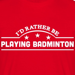 id rather be playing badminton banner co t-shirt - Men's T-Shirt