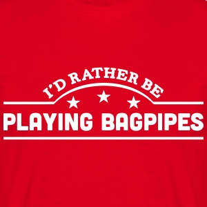 id rather be playing bagpipes banner cop t-shirt - Men's T-Shirt