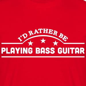 id rather be playing bass guitar banner  t-shirt - Men's T-Shirt