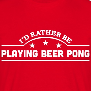 id rather be playing beer pong banner co t-shirt - Men's T-Shirt