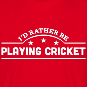 id rather be playing cricket banner t-shirt - Men's T-Shirt