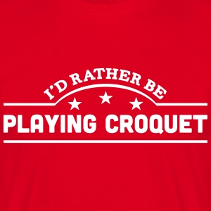 id rather be playing croquet banner t-shirt - Men's T-Shirt