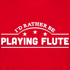 id rather be playing flute banner t-shirt - Men's T-Shirt