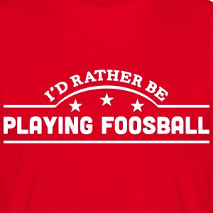 id rather be playing foosball banner cop t-shirt - Men's T-Shirt