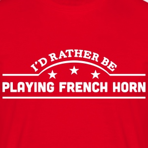 id rather be playing french horn banner  t-shirt - Men's T-Shirt