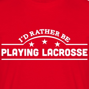 id rather be playing lacrosse banner cop t-shirt - Men's T-Shirt