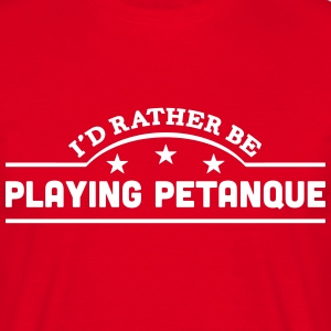 id rather be playing petanque banner cop t-shirt - Men's T-Shirt
