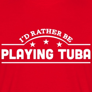 id rather be playing tuba banner t-shirt - Men's T-Shirt