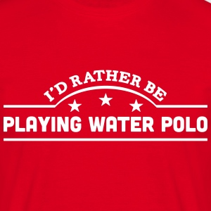 id rather be playing water polo banner c t-shirt - Men's T-Shirt