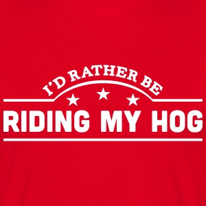 id rather be riding my hog banner t-shirt - Men's T-Shirt