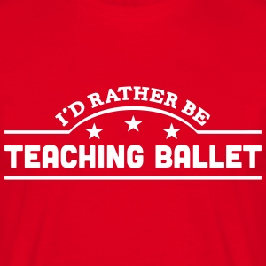 id rather be teaching ballet banner t-shirt - Men's T-Shirt