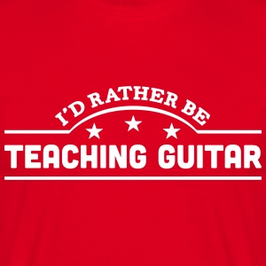 id rather be teaching guitar banner t-shirt - Men's T-Shirt