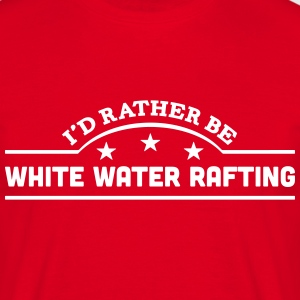 id rather be white water rafting banner  t-shirt - Men's T-Shirt