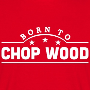 born to chop wood banner t-shirt - Men's T-Shirt