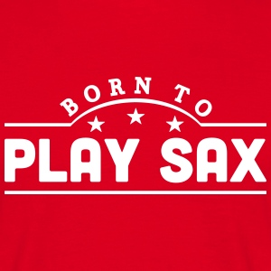 born to play sax banner t-shirt - Men's T-Shirt