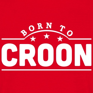 born to croon banner t-shirt - Men's T-Shirt