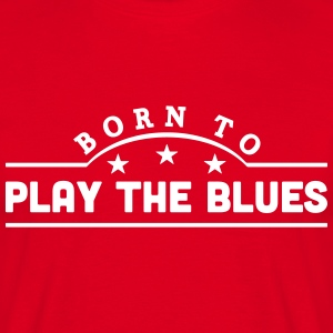 born to play the blues banner t-shirt - Men's T-Shirt