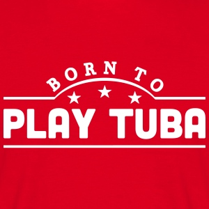born to play tuba banner t-shirt - Men's T-Shirt
