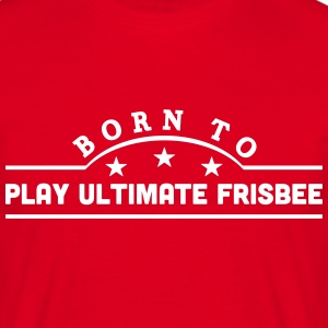 born to play ultimate frisbee banner t-shirt - Men's T-Shirt