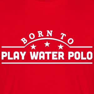 born to play water polo banner t-shirt - Men's T-Shirt