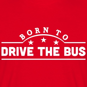 born to drive the bus banner t-shirt - Men's T-Shirt