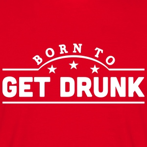 born to get drunk banner t-shirt - Men's T-Shirt