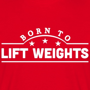 born to lift weights banner t-shirt - Men's T-Shirt