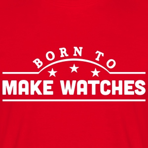 born to make watches banner t-shirt - Men's T-Shirt