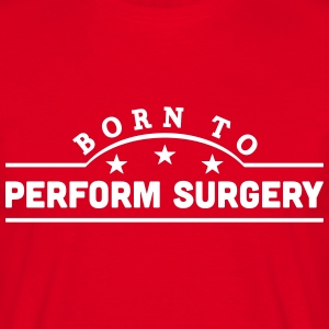 born to perform surgery banner t-shirt - Men's T-Shirt