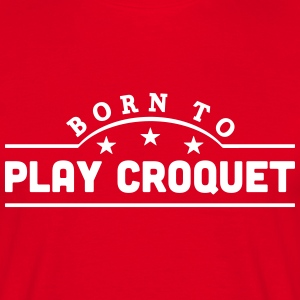 born to play croquet banner t-shirt - Men's T-Shirt