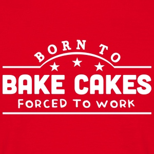 born to bake cakes forced to work banner t-shirt - Men's T-Shirt