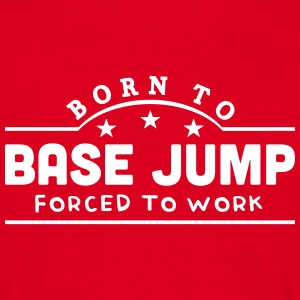 born to base jump forced to work banner t-shirt - Men's T-Shirt