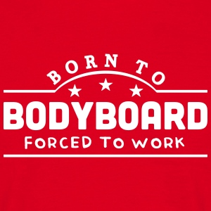 born to bodyboard forced to work banner t-shirt - Men's T-Shirt