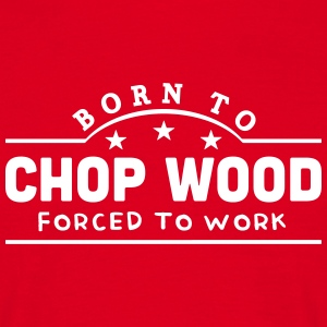 born to chop wood forced to work banner t-shirt - Men's T-Shirt