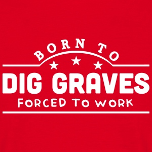 born to dig graves forced to work banner t-shirt - Men's T-Shirt