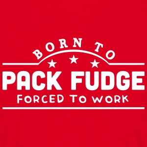 born to pack fudge forced to work banner t-shirt - Men's T-Shirt